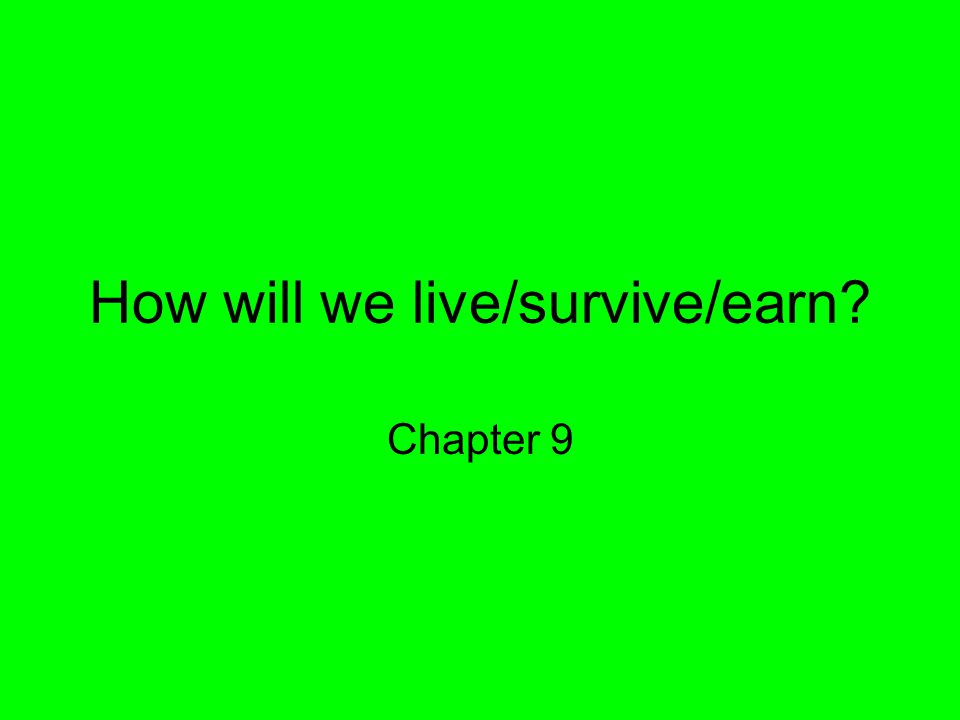 How will we live/survive/earn? Chapter 9