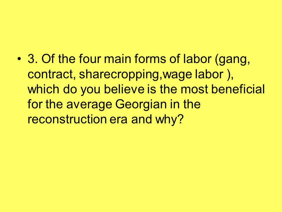 3. Of the four main forms of labor (gang, contract, sharecropping,wage labor ), which do you believe is the most beneficial for the average Georgian i