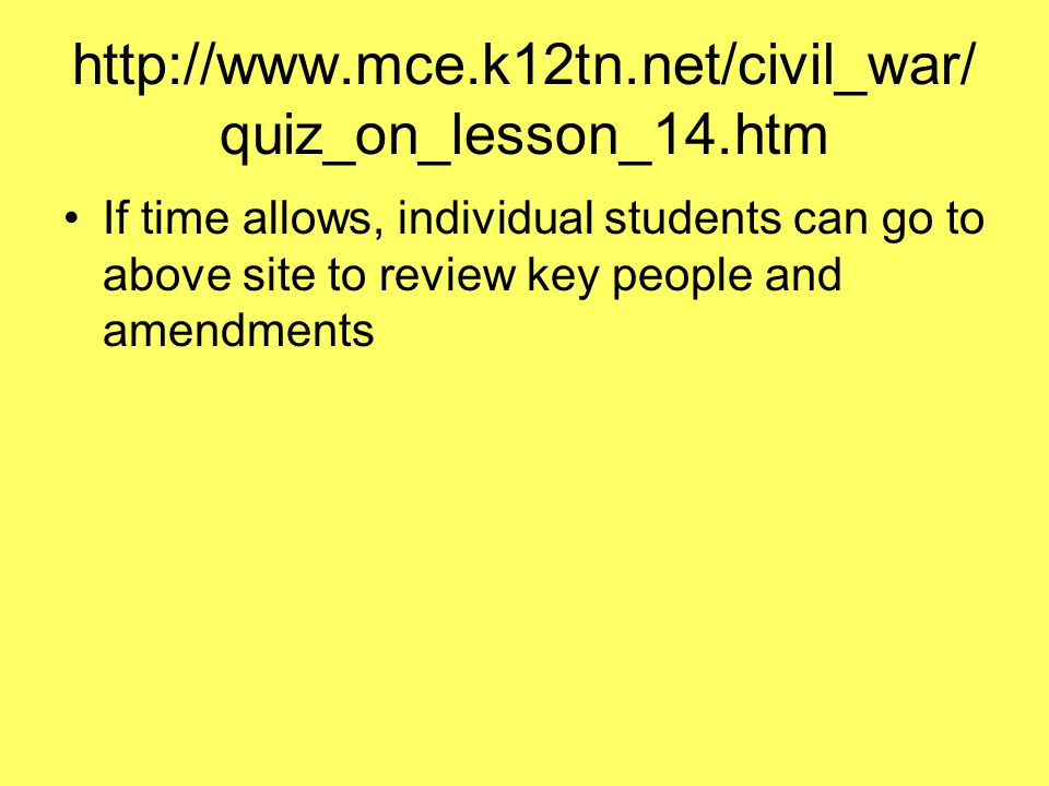 http://www.mce.k12tn.net/civil_war/ quiz_on_lesson_14.htm If time allows, individual students can go to above site to review key people and amendments