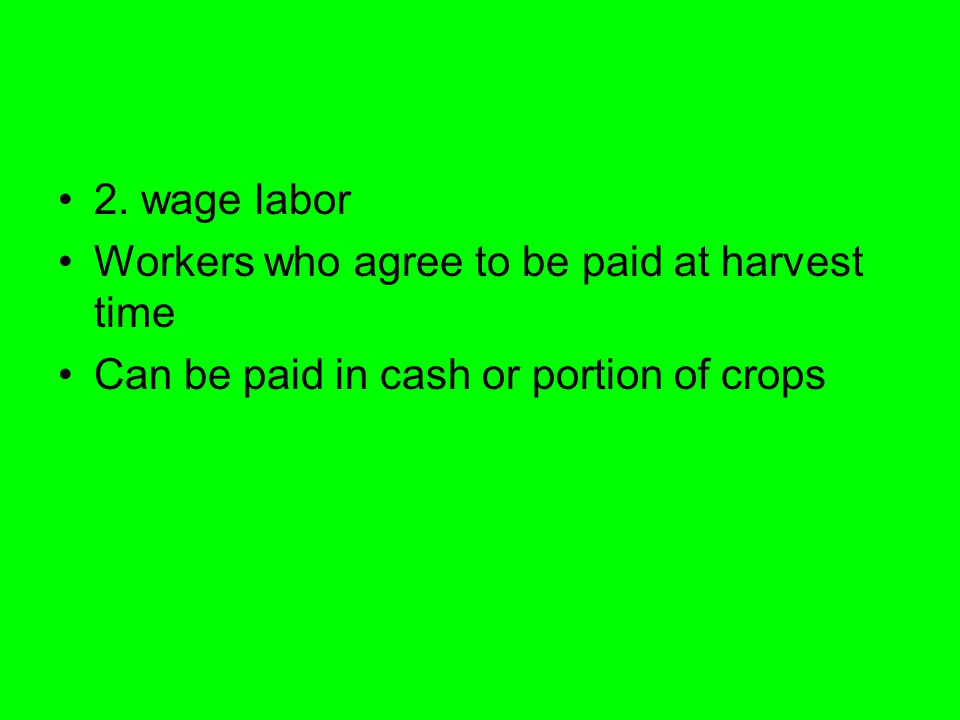 2. wage labor Workers who agree to be paid at harvest time Can be paid in cash or portion of crops