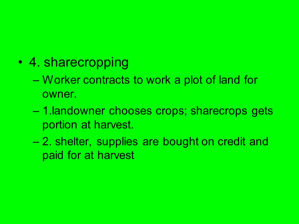 4. sharecropping –Worker contracts to work a plot of land for owner.