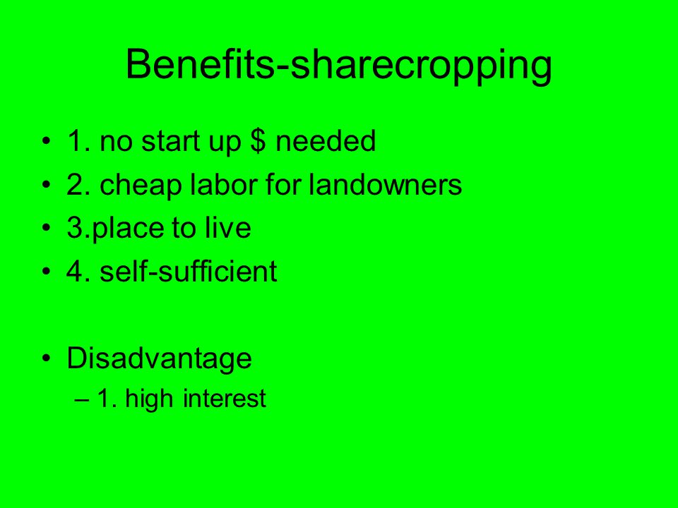Benefits-sharecropping 1. no start up $ needed 2. cheap labor for landowners 3.place to live 4. self-sufficient Disadvantage –1. high interest