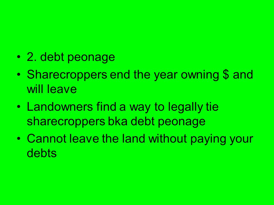 2. debt peonage Sharecroppers end the year owning $ and will leave Landowners find a way to legally tie sharecroppers bka debt peonage Cannot leave th