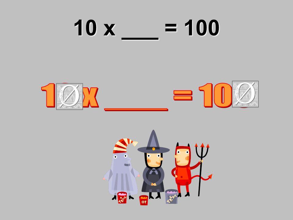 10 x ___ = 100
