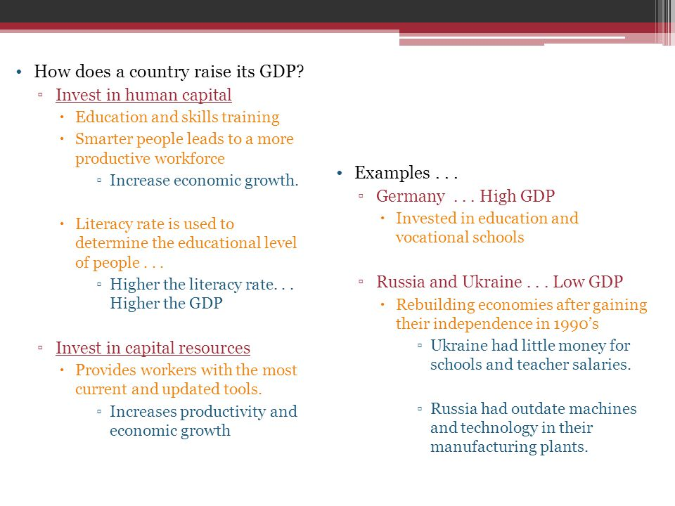 How does a country raise its GDP? ▫Invest in human capital  Education and skills training  Smarter people leads to a more productive workforce ▫Incr