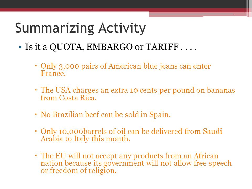 Summarizing Activity Is it a QUOTA, EMBARGO or TARIFF....  Only 3,000 pairs of American blue jeans can enter France.  The USA charges an extra 10 ce