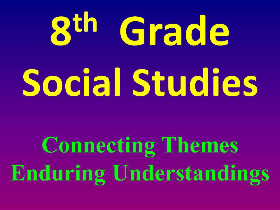 8 th Grade Social Studies Connecting Themes Enduring Understandings