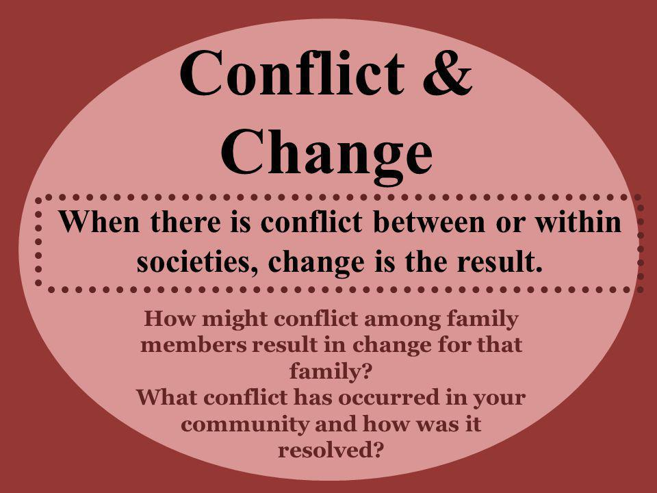 Conflict & Change When there is conflict between or within societies, change is the result. How might conflict among family members result in change f