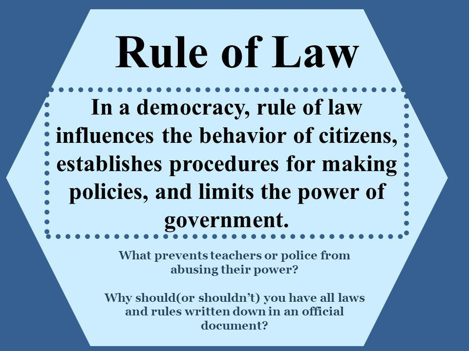 Rule of Law In a democracy, rule of law influences the behavior of citizens, establishes procedures for making policies, and limits the power of gover