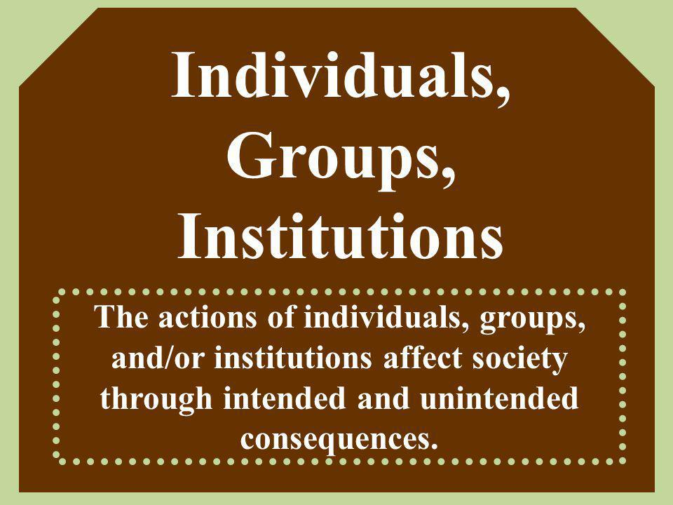 Individuals, Groups, Institutions The actions of individuals, groups, and/or institutions affect society through intended and unintended consequences.