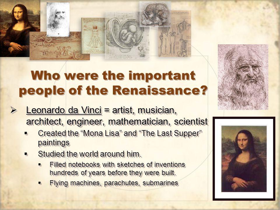 Who were the important people of the Renaissance?  Leonardo da Vinci = artist, musician, architect, engineer, mathematician, scientist  Created the