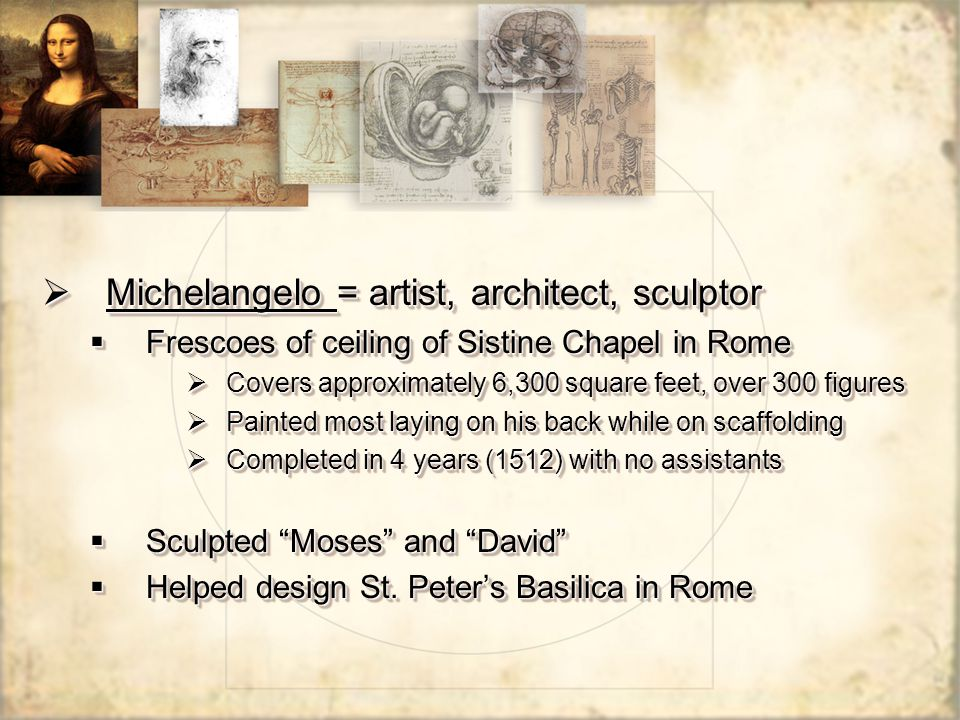  Michelangelo = artist, architect, sculptor  Frescoes of ceiling of Sistine Chapel in Rome  Covers approximately 6,300 square feet, over 300 figure