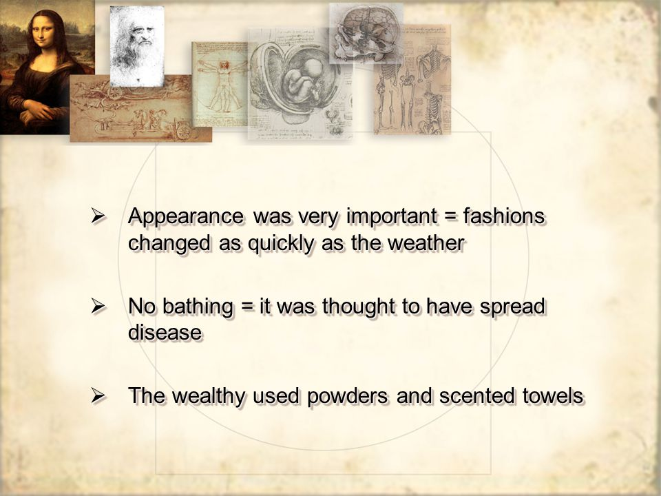  Appearance was very important = fashions changed as quickly as the weather  No bathing = it was thought to have spread disease  The wealthy used p