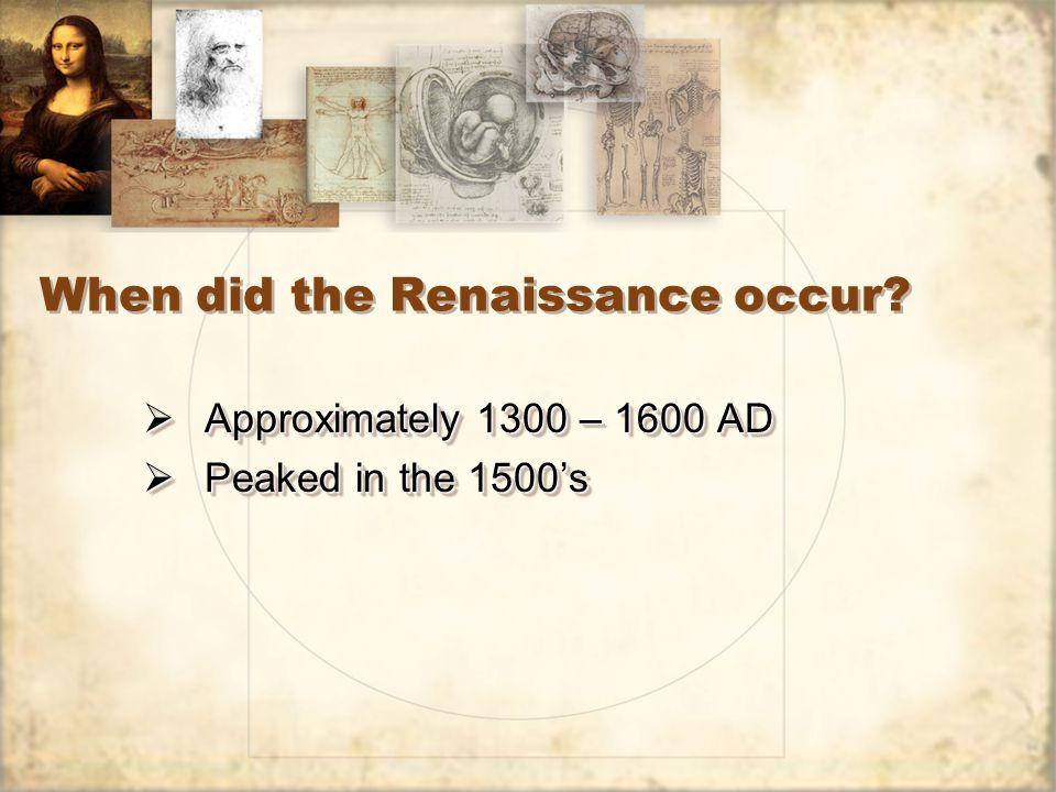 When did the Renaissance occur?  Approximately 1300 – 1600 AD  Peaked in the 1500's  Approximately 1300 – 1600 AD  Peaked in the 1500's
