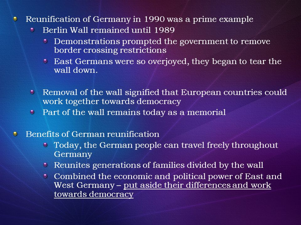 Reunification of Germany in 1990 was a prime example Berlin Wall remained until 1989 Demonstrations prompted the government to remove border crossing