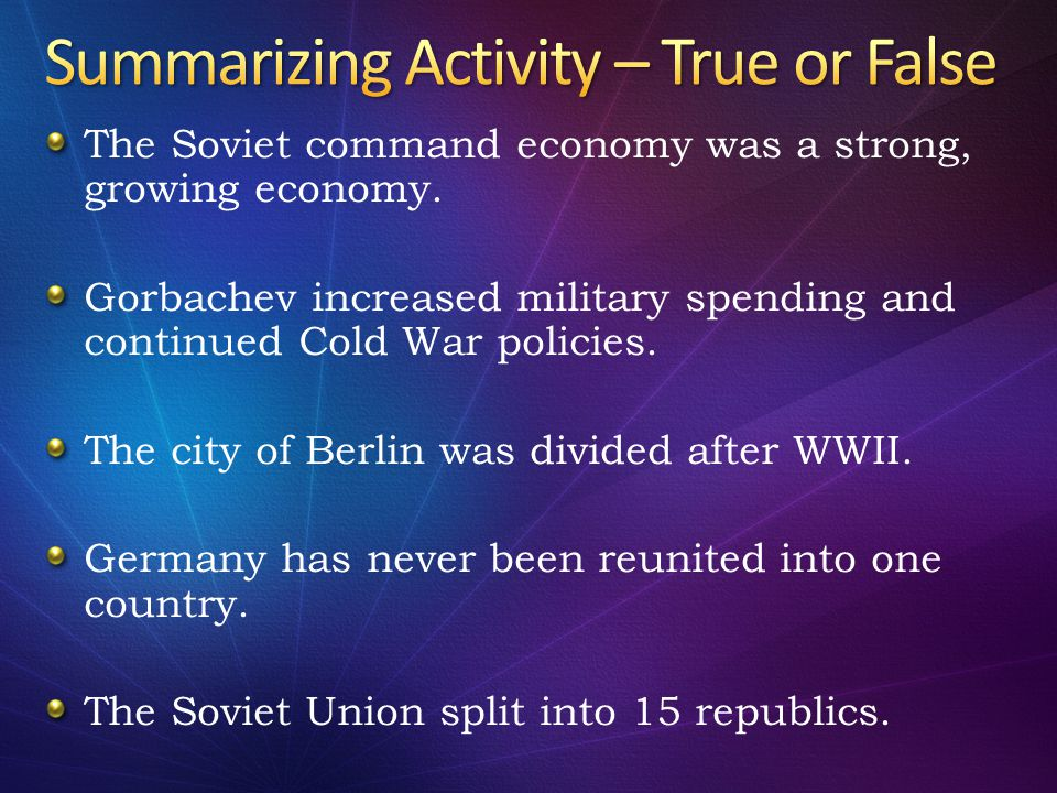 The Soviet command economy was a strong, growing economy. Gorbachev increased military spending and continued Cold War policies. The city of Berlin wa