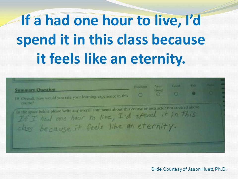 If a had one hour to live, I'd spend it in this class because it feels like an eternity.