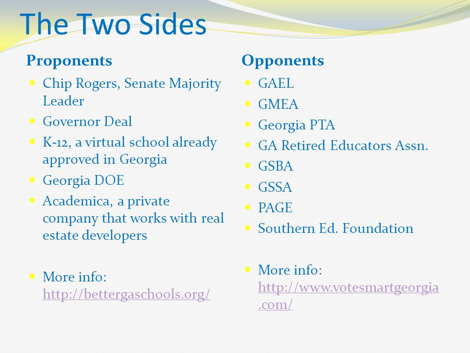 The Two Sides Proponents Opponents Chip Rogers, Senate Majority Leader Governor Deal K-12, a virtual school already approved in Georgia Georgia DOE Academica, a private company that works with real estate developers More info: http://bettergaschools.org/ http://bettergaschools.org/ GAEL GMEA Georgia PTA GA Retired Educators Assn.