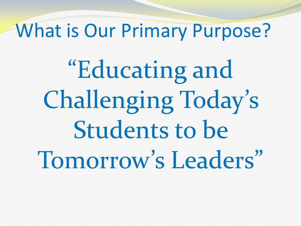 What is Our Primary Purpose? Educating and Challenging Today's Students to be Tomorrow's Leaders