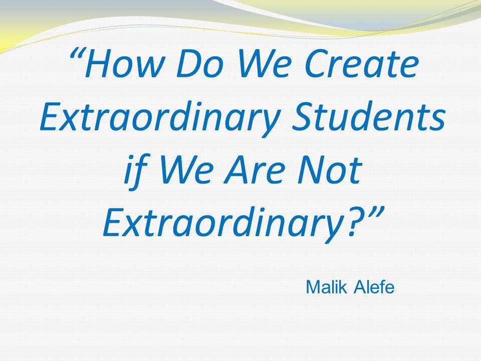 How Do We Create Extraordinary Students if We Are Not Extraordinary? Malik Alefe
