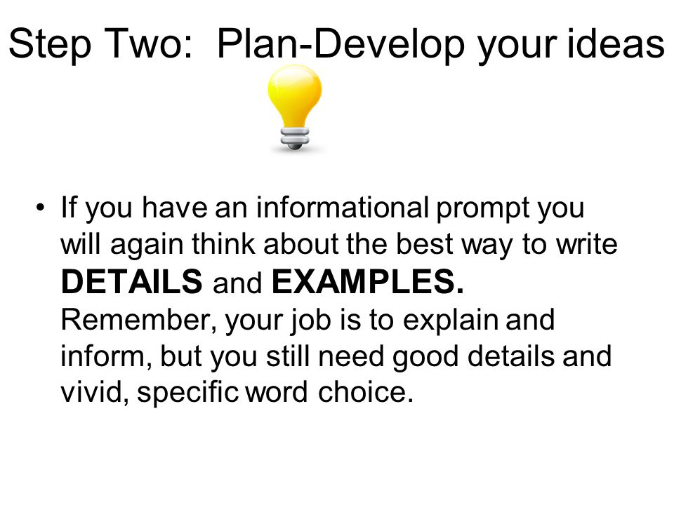 Step Two: Plan-Develop your ideas If you have an informational prompt you will again think about the best way to write DETAILS and EXAMPLES.