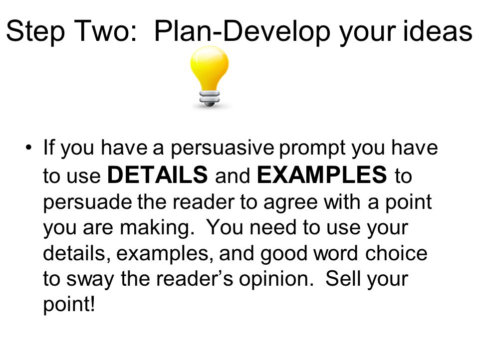 Step Two: Plan-Develop your ideas If you have a persuasive prompt you have to use DETAILS and EXAMPLES to persuade the reader to agree with a point you are making.