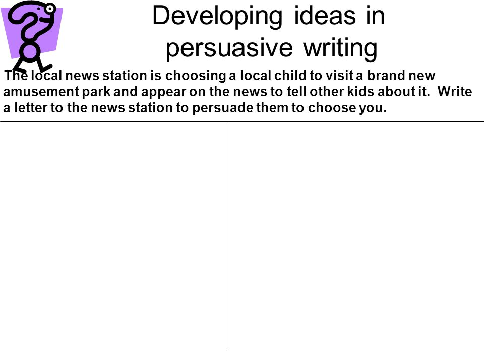 Developing ideas in persuasive writing The local news station is choosing a local child to visit a brand new amusement park and appear on the news to tell other kids about it.