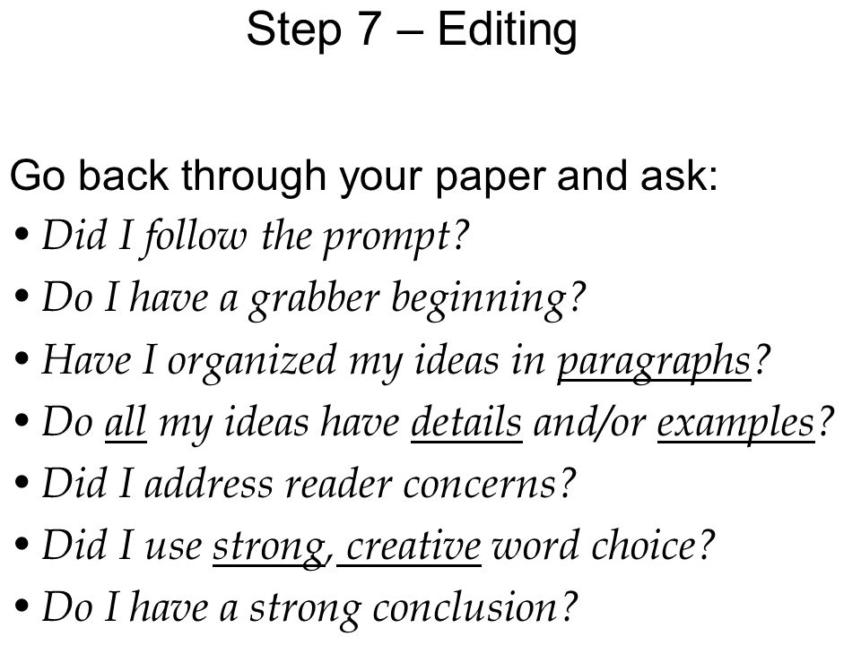 Step 7 – Editing Go back through your paper and ask: D id I follow the prompt.
