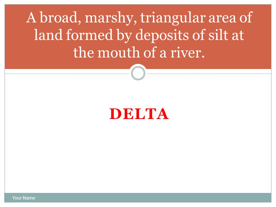 DELTA Your Name A broad, marshy, triangular area of land formed by deposits of silt at the mouth of a river.