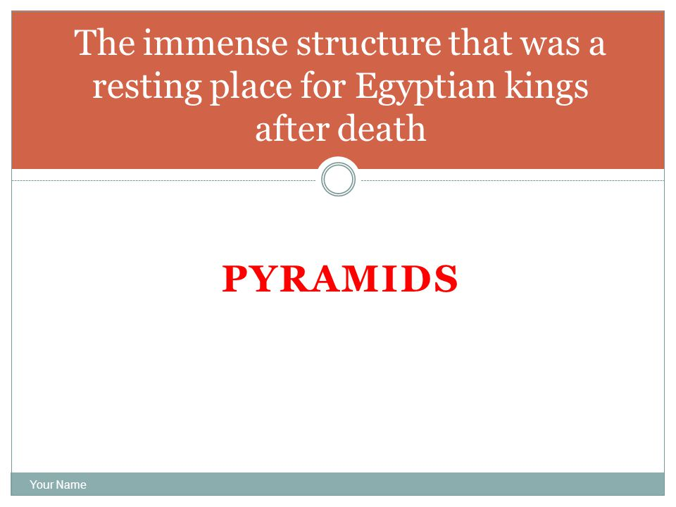 PYRAMIDS Your Name The immense structure that was a resting place for Egyptian kings after death