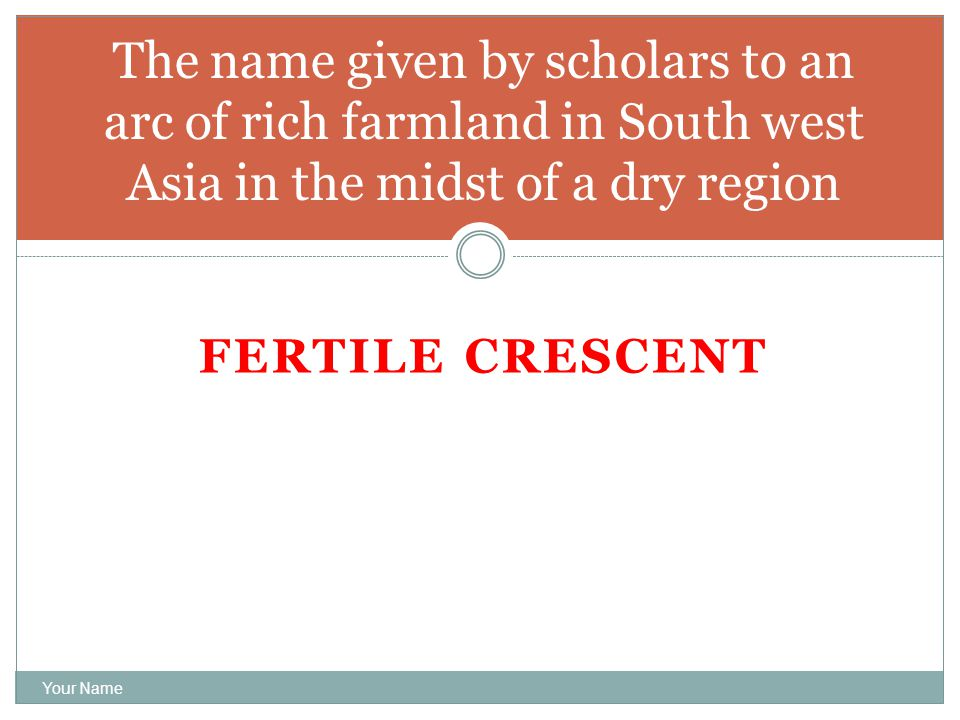 FERTILE CRESCENT Your Name The name given by scholars to an arc of rich farmland in South west Asia in the midst of a dry region