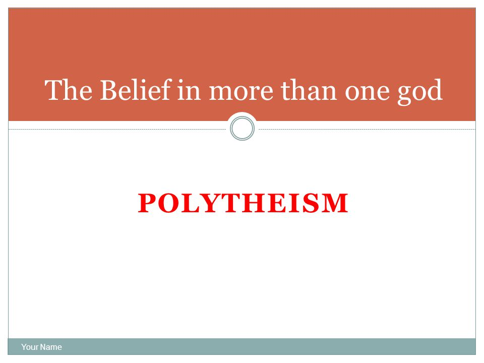 POLYTHEISM Your Name The Belief in more than one god
