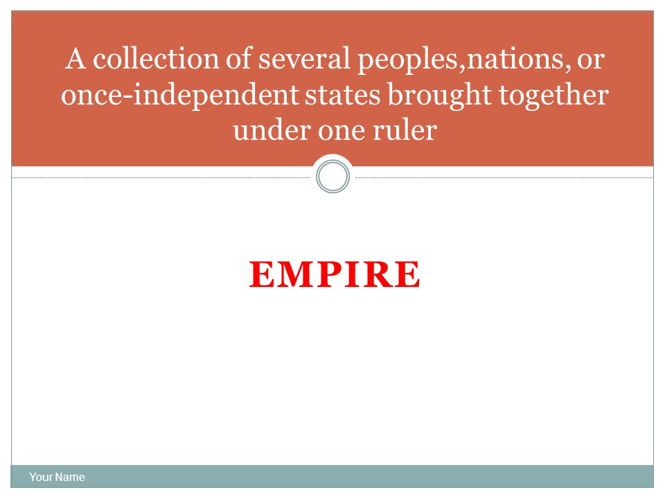 EMPIRE Your Name A collection of several peoples,nations, or once-independent states brought together under one ruler