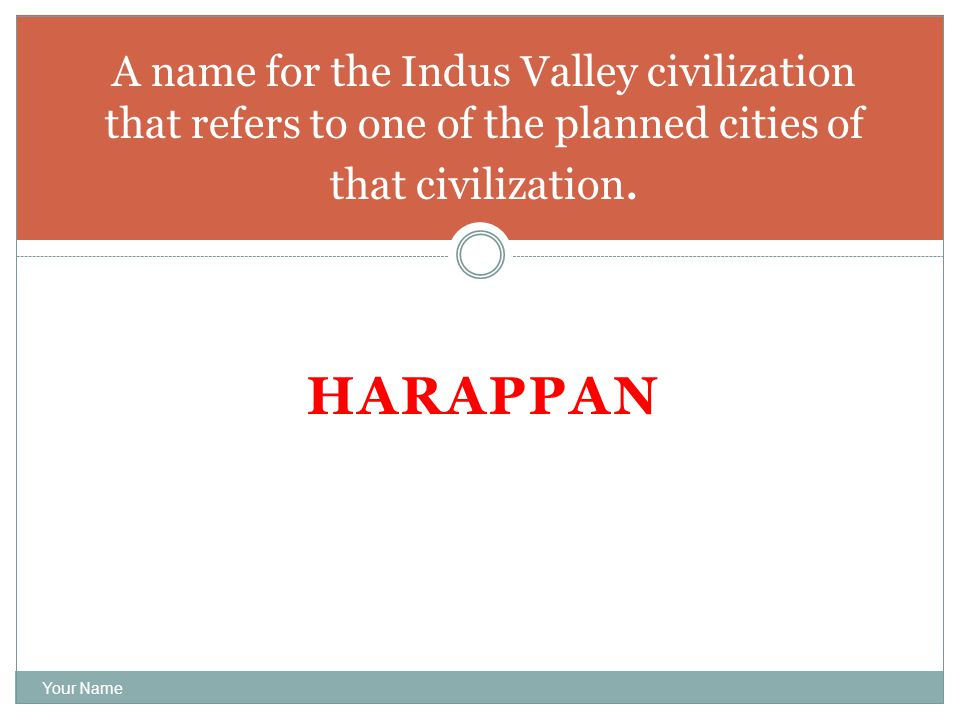HARAPPAN Your Name A name for the Indus Valley civilization that refers to one of the planned cities of that civilization.