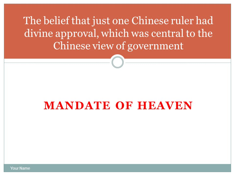 MANDATE OF HEAVEN Your Name The belief that just one Chinese ruler had divine approval, which was central to the Chinese view of government