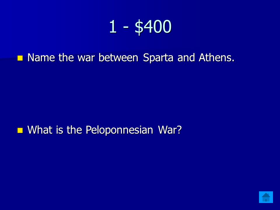 1 - $400 Name the war between Sparta and Athens.Name the war between Sparta and Athens.