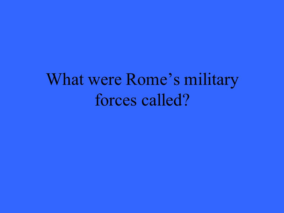 What were Rome's military forces called?