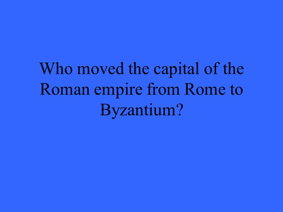 Who moved the capital of the Roman empire from Rome to Byzantium