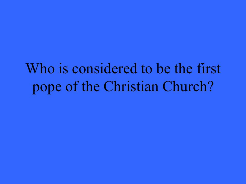 Who is considered to be the first pope of the Christian Church