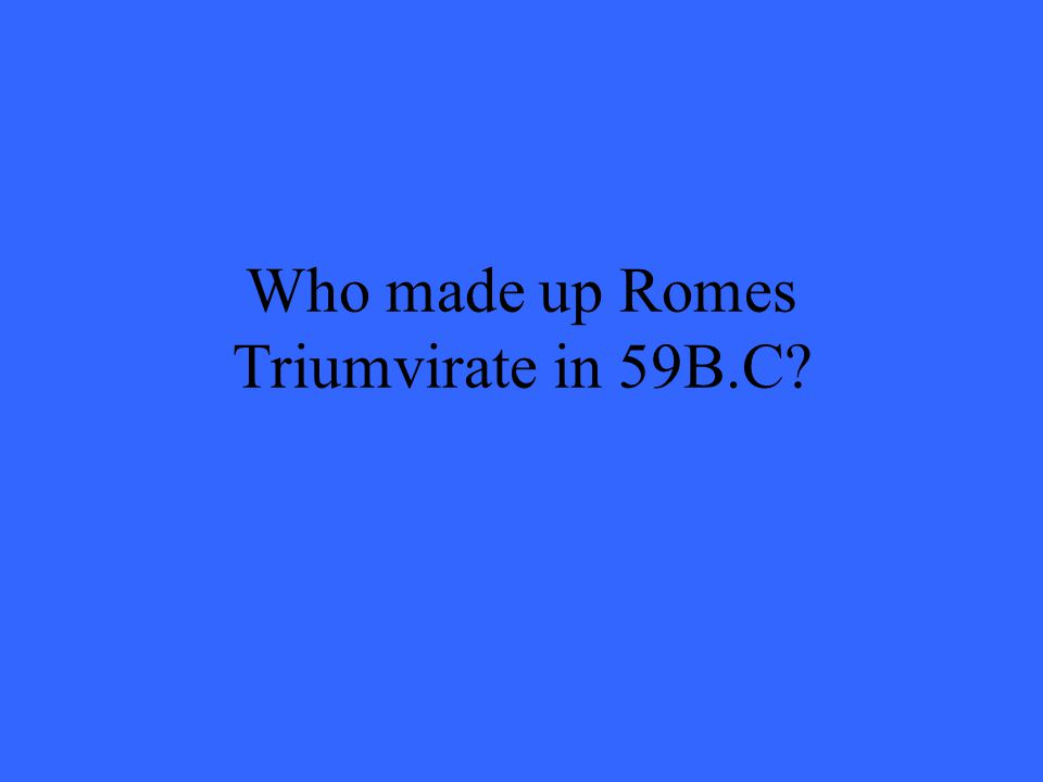 Who made up Romes Triumvirate in 59B.C?