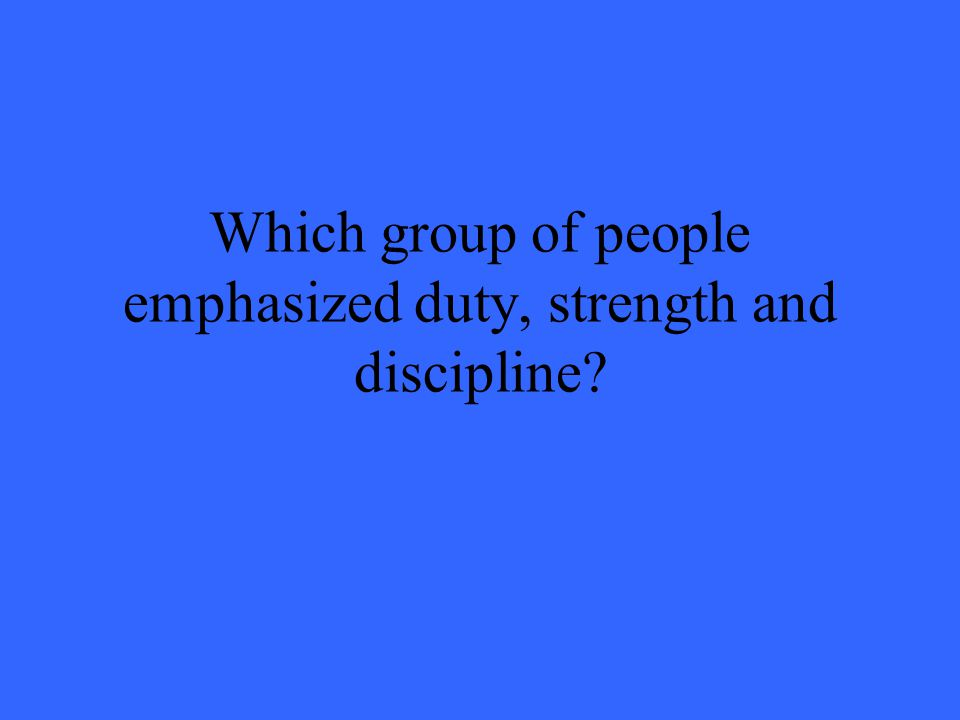 Which group of people emphasized duty, strength and discipline?