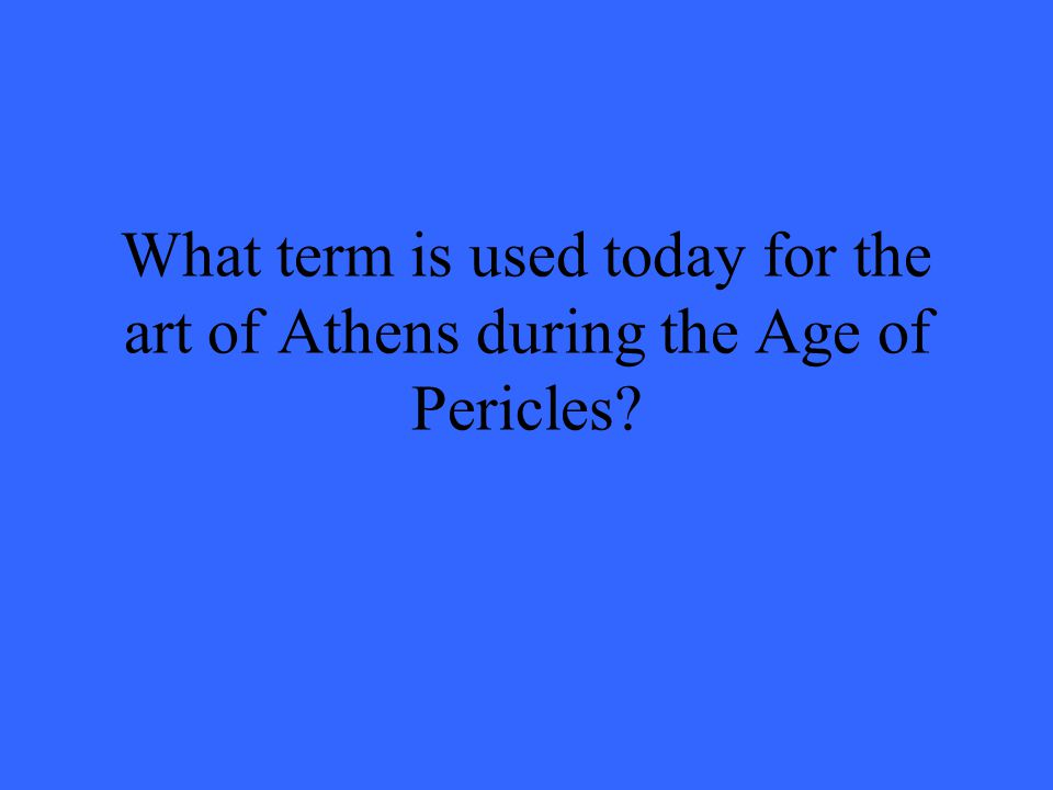 What term is used today for the art of Athens during the Age of Pericles?