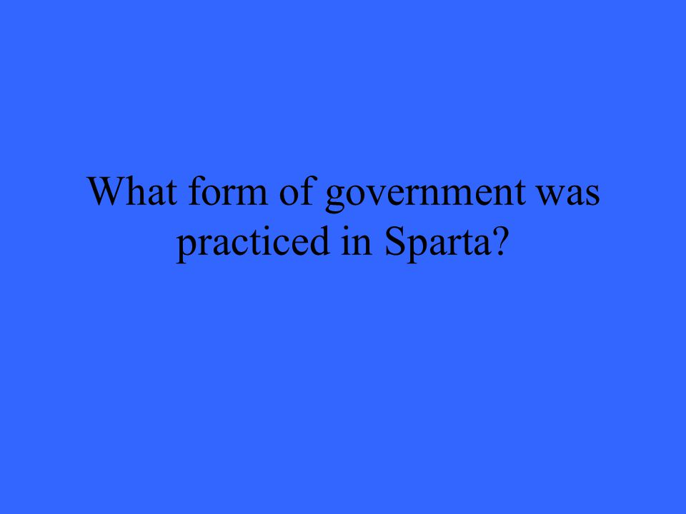 What form of government was practiced in Sparta?