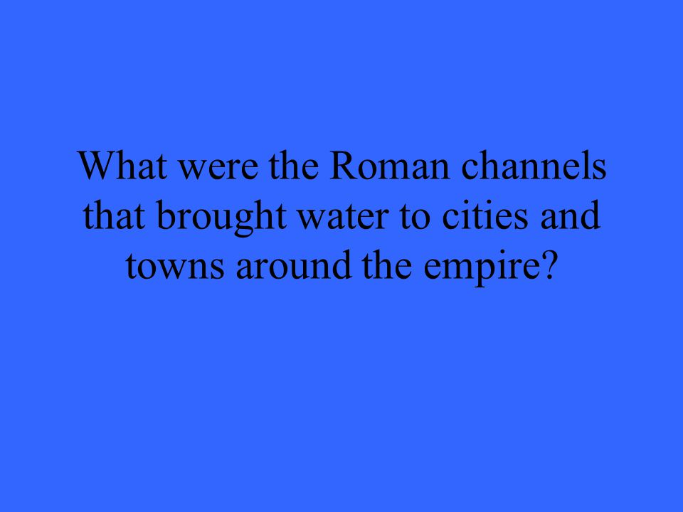 What were the Roman channels that brought water to cities and towns around the empire?