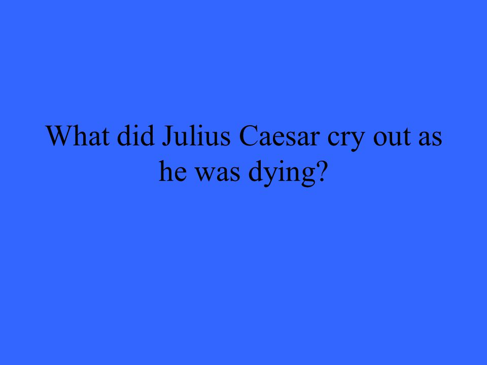 What did Julius Caesar cry out as he was dying?