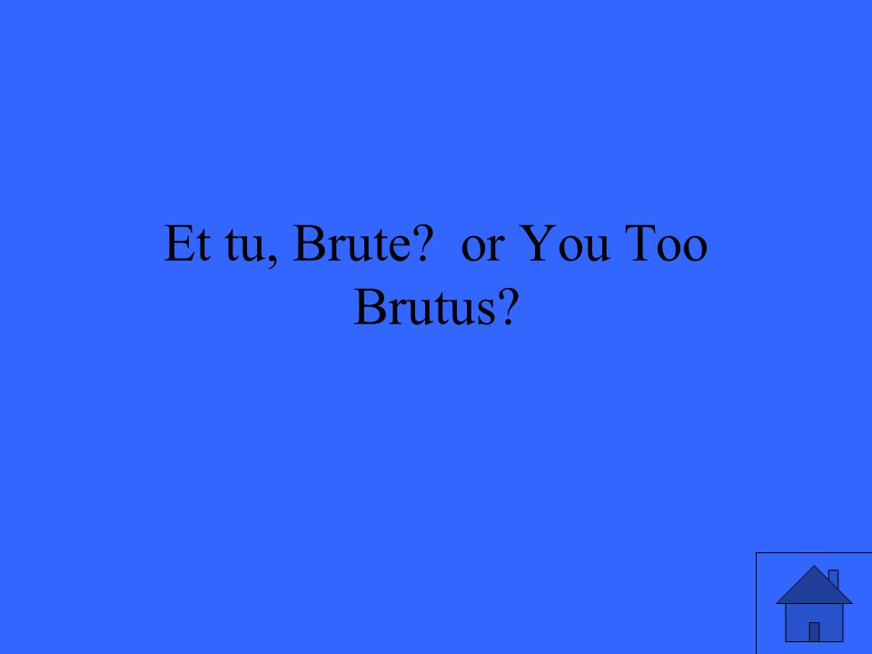 Et tu, Brute or You Too Brutus