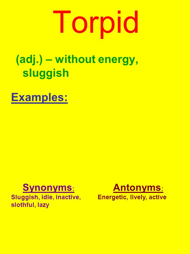 Torpid (adj.) – without energy, sluggish Examples: Synonyms : Sluggish, idle, inactive, slothful, lazy Antonyms : Energetic, lively, active