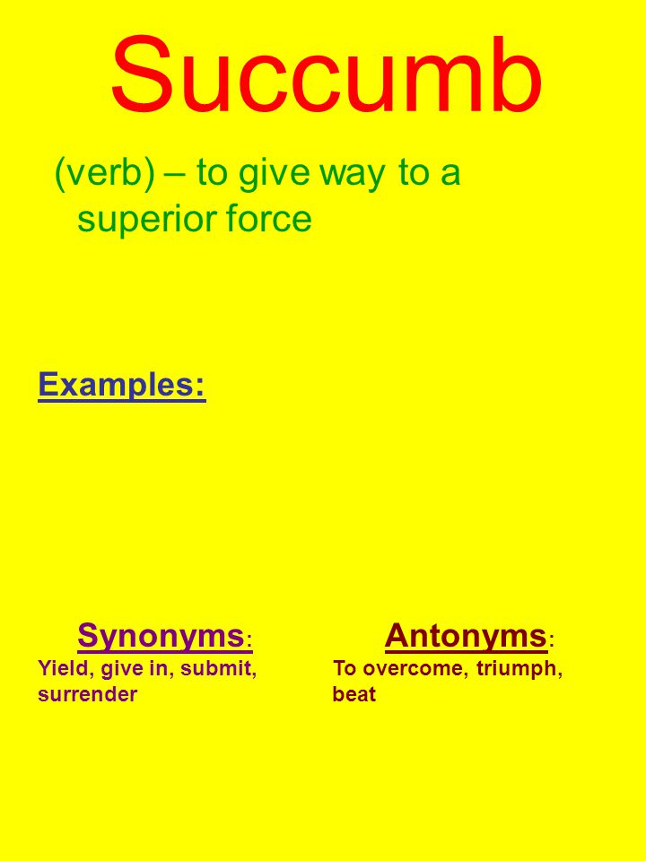 Succumb (verb) – to give way to a superior force Examples: Synonyms : Yield, give in, submit, surrender Antonyms : To overcome, triumph, beat