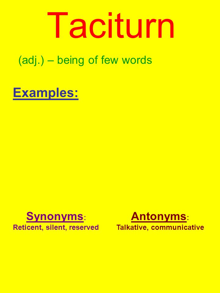 Taciturn (adj.) – being of few words Examples: Synonyms : Reticent, silent, reserved Antonyms : Talkative, communicative