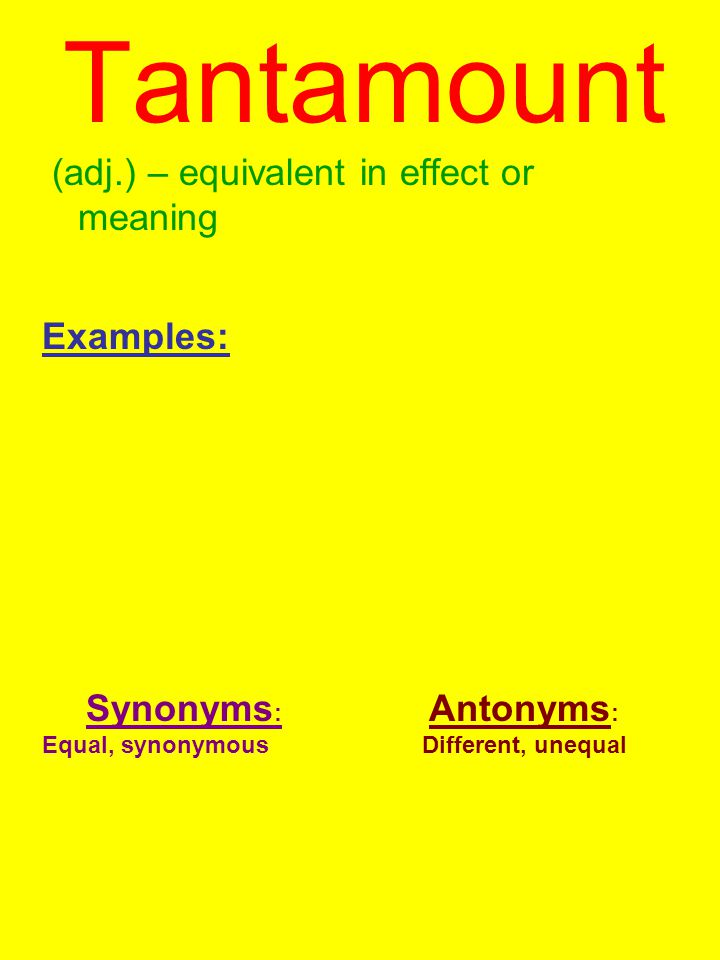 Tantamount (adj.) – equivalent in effect or meaning Examples: Synonyms : Equal, synonymous Antonyms : Different, unequal